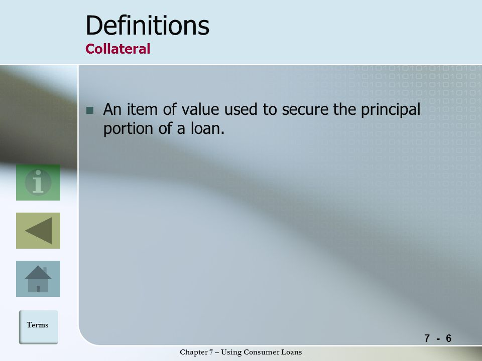 7 - 6 Chapter 7 – Using Consumer Loans Definitions Collateral An item of value used to secure the principal portion of a loan.