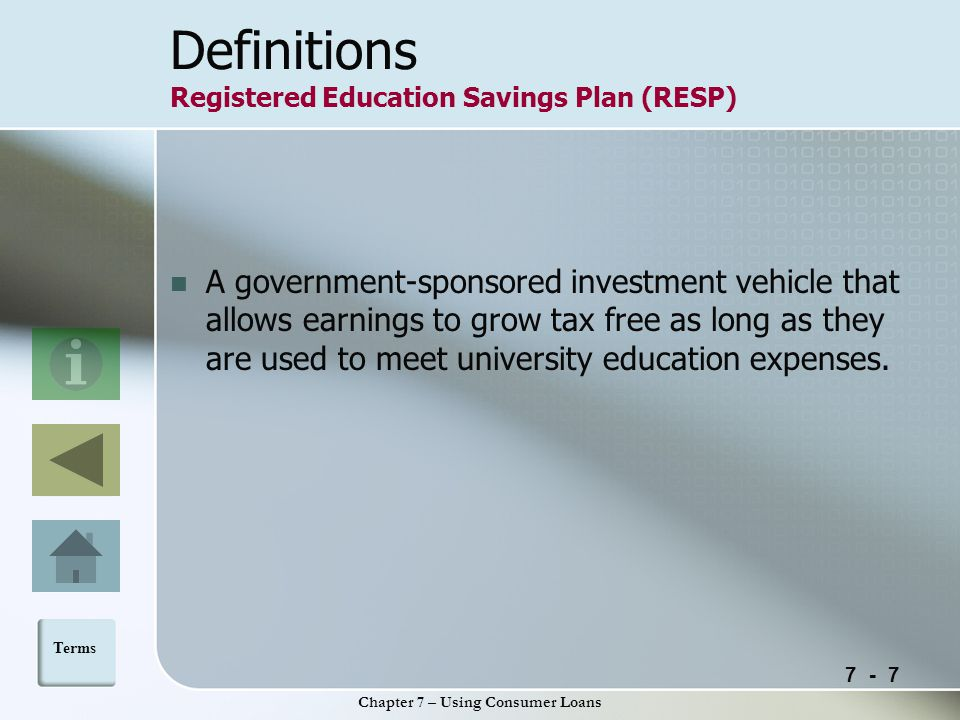 7 - 7 Chapter 7 – Using Consumer Loans Definitions Registered Education Savings Plan (RESP) A government-sponsored investment vehicle that allows earnings to grow tax free as long as they are used to meet university education expenses.