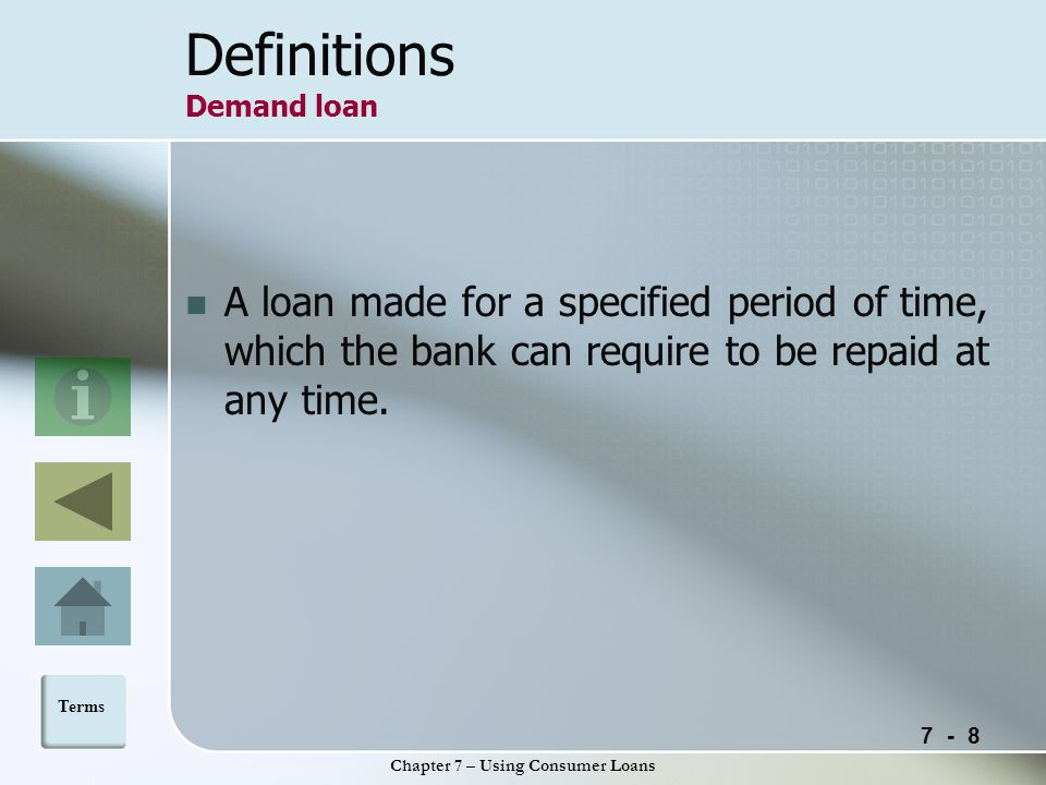 7 - 8 Chapter 7 – Using Consumer Loans Definitions Demand loan A loan made for a specified period of time, which the bank can require to be repaid at any time.