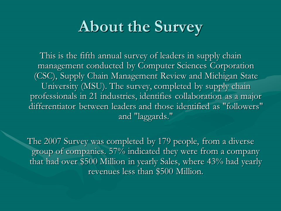 About the Survey This is the fifth annual survey of leaders in supply chain management conducted by Computer Sciences Corporation (CSC), Supply Chain Management Review and Michigan State University (MSU).