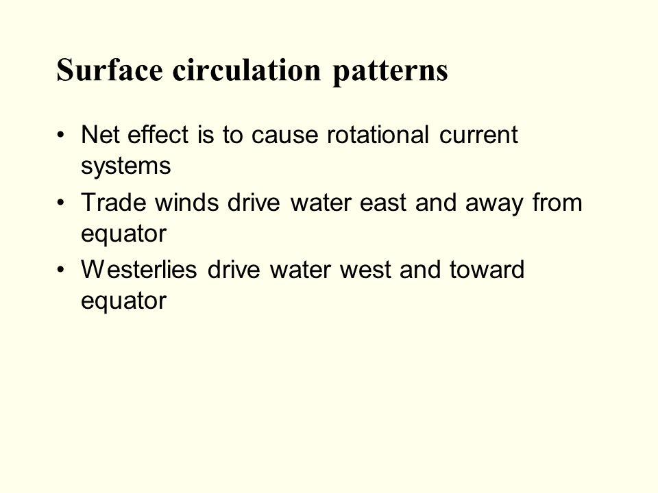 Surface circulation patterns Net effect is to cause rotational current systems Trade winds drive water east and away from equator Westerlies drive water west and toward equator