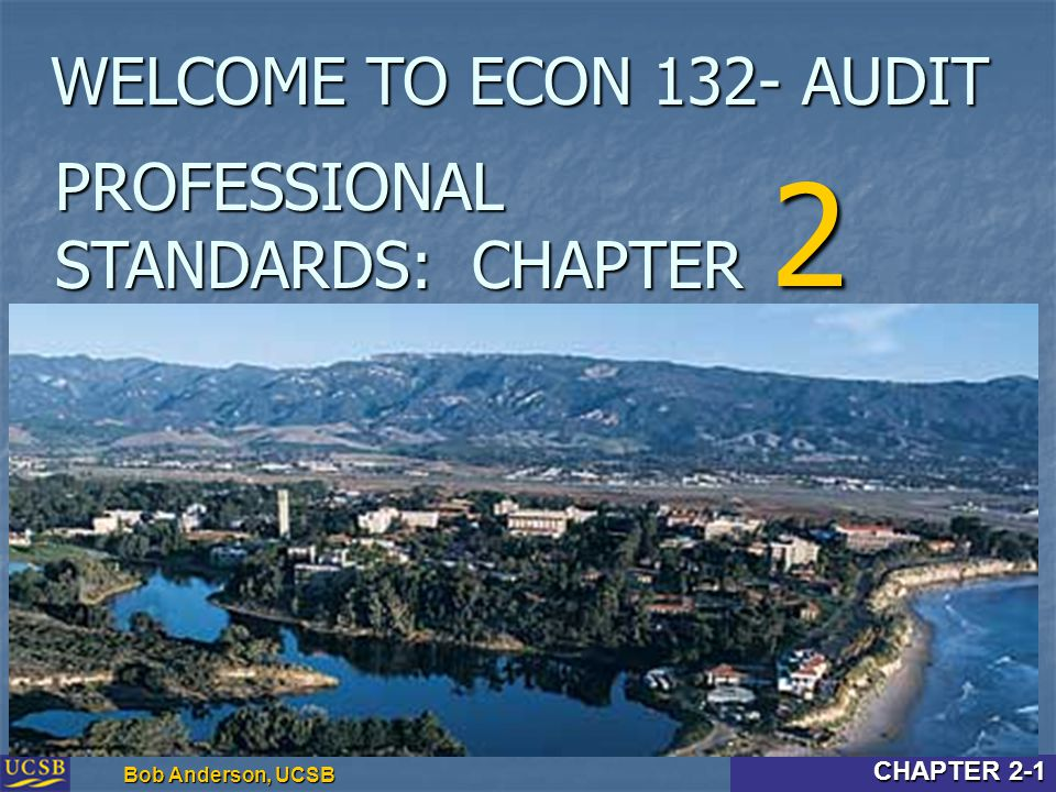 Intro & Chapter 2-1 Bob Anderson, UCSB CHAPTER 2-1 PROFESSIONAL STANDARDS: CHAPTER 2 WELCOME TO ECON 132- AUDIT