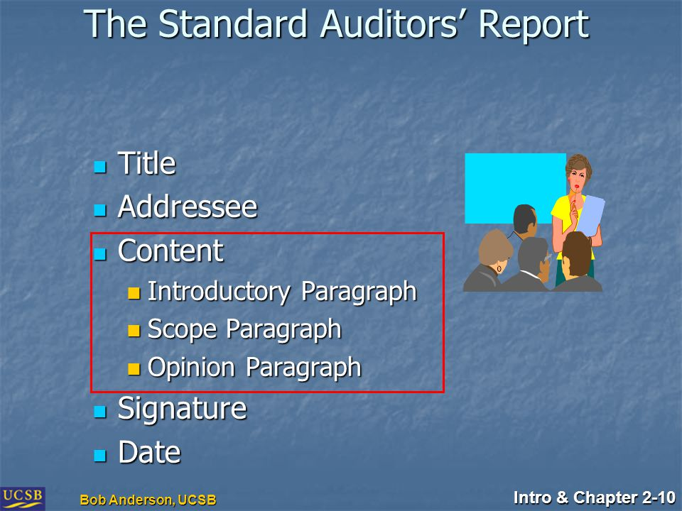 Intro & Chapter 2-10 Bob Anderson, UCSB The Standard Auditors' Report Title Title Addressee Addressee Content Content Introductory Paragraph Introductory Paragraph Scope Paragraph Scope Paragraph Opinion Paragraph Opinion Paragraph Signature Signature Date Date