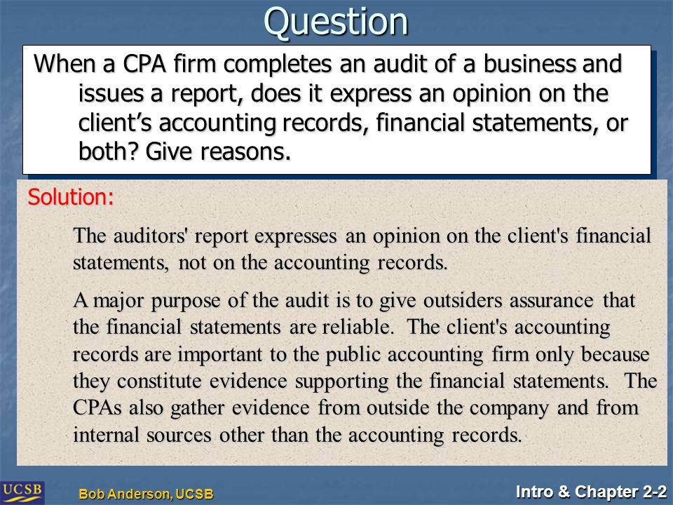 Intro & Chapter 2-2 Bob Anderson, UCSB Question When a CPA firm completes an audit of a business and issues a report, does it express an opinion on the client's accounting records, financial statements, or both.