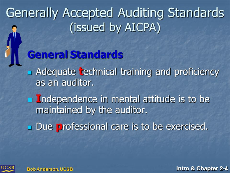 Intro & Chapter 2-4 Bob Anderson, UCSB Generally Accepted Auditing Standards (issued by AICPA) General Standards Adequate t echnical training and proficiency as an auditor.