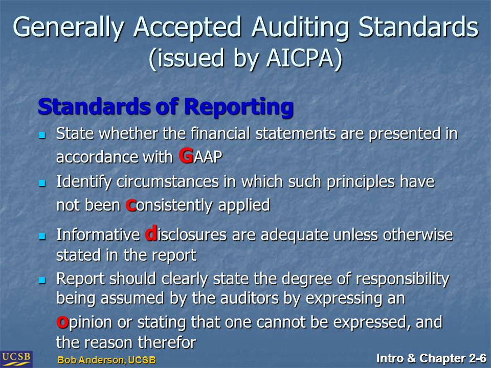 Intro & Chapter 2-6 Bob Anderson, UCSB Standards of Reporting State whether the financial statements are presented in accordance with G AAP State whether the financial statements are presented in accordance with G AAP Identify circumstances in which such principles have not been c onsistently applied Identify circumstances in which such principles have not been c onsistently applied Informative d isclosures are adequate unless otherwise stated in the report Informative d isclosures are adequate unless otherwise stated in the report Report should clearly state the degree of responsibility being assumed by the auditors by expressing an o pinion or stating that one cannot be expressed, and the reason therefor Report should clearly state the degree of responsibility being assumed by the auditors by expressing an o pinion or stating that one cannot be expressed, and the reason therefor Generally Accepted Auditing Standards (issued by AICPA)
