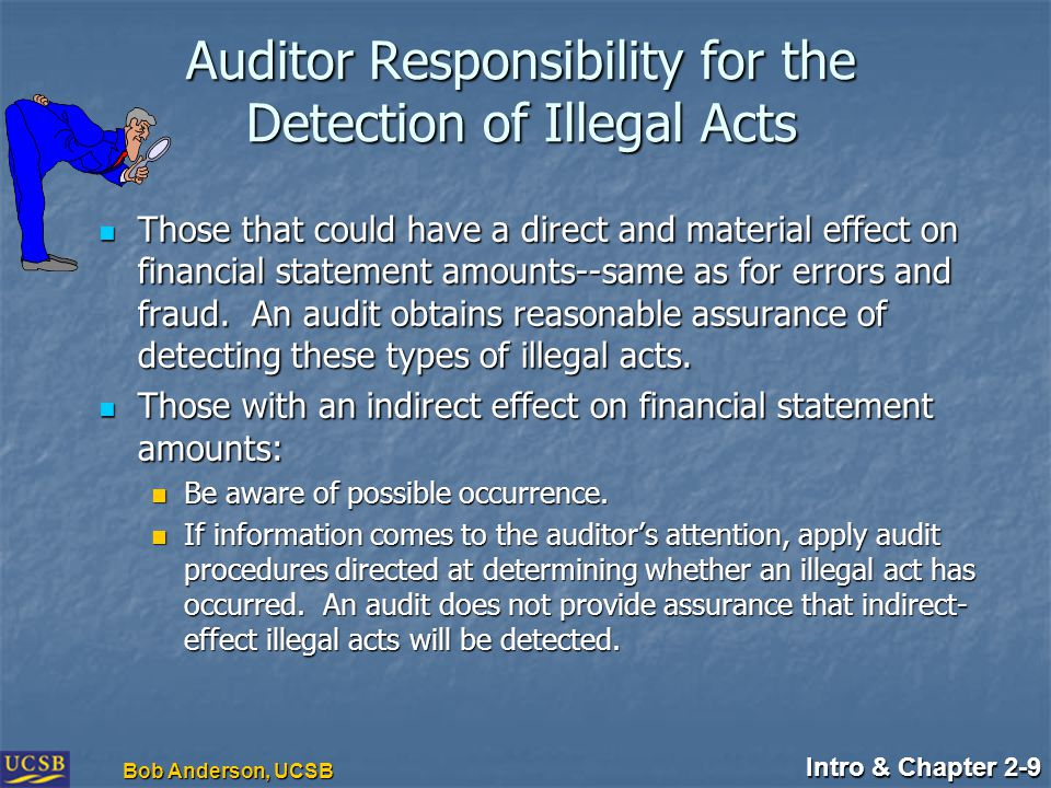 Intro & Chapter 2-9 Bob Anderson, UCSB Auditor Responsibility for the Detection of Illegal Acts Those that could have a direct and material effect on financial statement amounts--same as for errors and fraud.