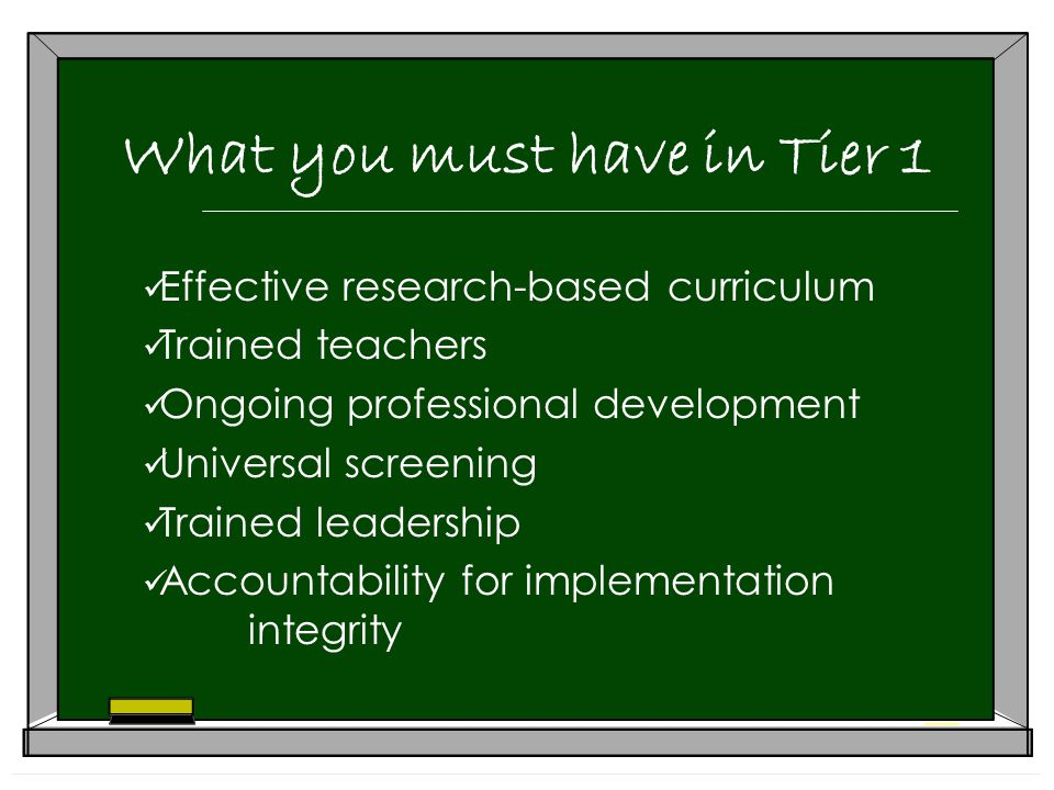 What you must have in Tier 1 Effective research-based curriculum Trained teachers Ongoing professional development Universal screening Trained leadership Accountability for implementation integrity