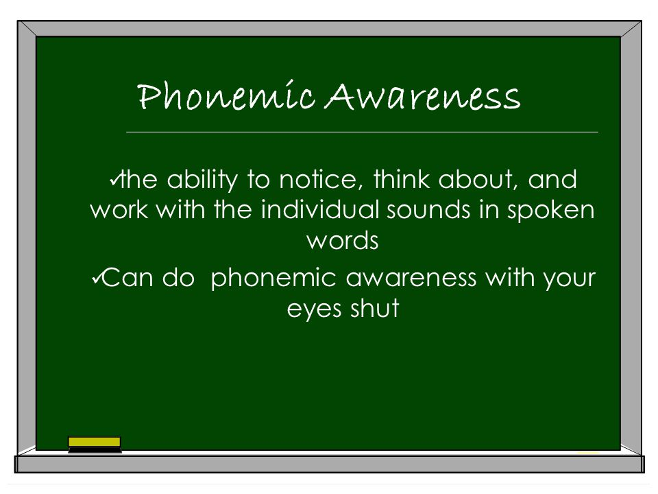 Phonemic Awareness the ability to notice, think about, and work with the individual sounds in spoken words Can do phonemic awareness with your eyes shut