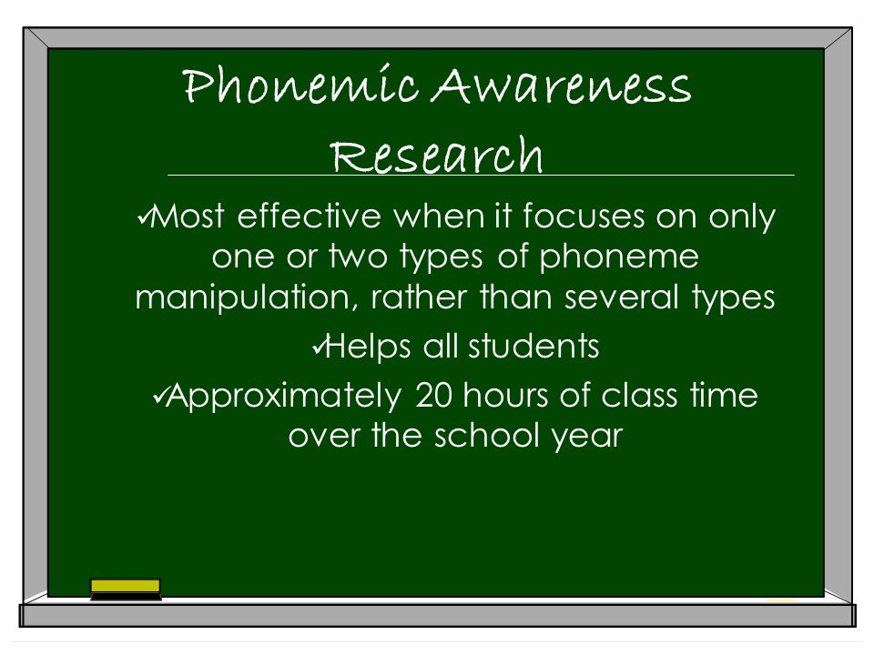 Phonemic Awareness Research Most effective when it focuses on only one or two types of phoneme manipulation, rather than several types Helps all students Approximately 20 hours of class time over the school year