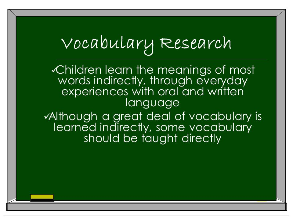 Vocabulary Research Children learn the meanings of most words indirectly, through everyday experiences with oral and written language Although a great deal of vocabulary is learned indirectly, some vocabulary should be taught directly
