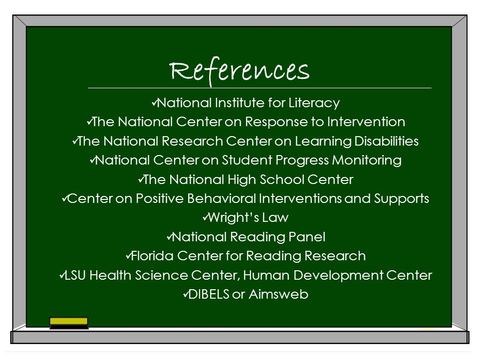 References National Institute for Literacy The National Center on Response to Intervention The National Research Center on Learning Disabilities National Center on Student Progress Monitoring The National High School Center Center on Positive Behavioral Interventions and Supports Wright's Law National Reading Panel Florida Center for Reading Research LSU Health Science Center, Human Development Center DIBELS or Aimsweb