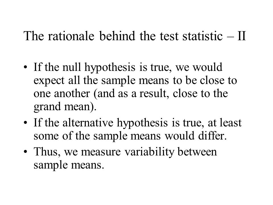 The rationale behind the test statistic – II If the null hypothesis is true, we would expect all the sample means to be close to one another (and as a result, close to the grand mean).