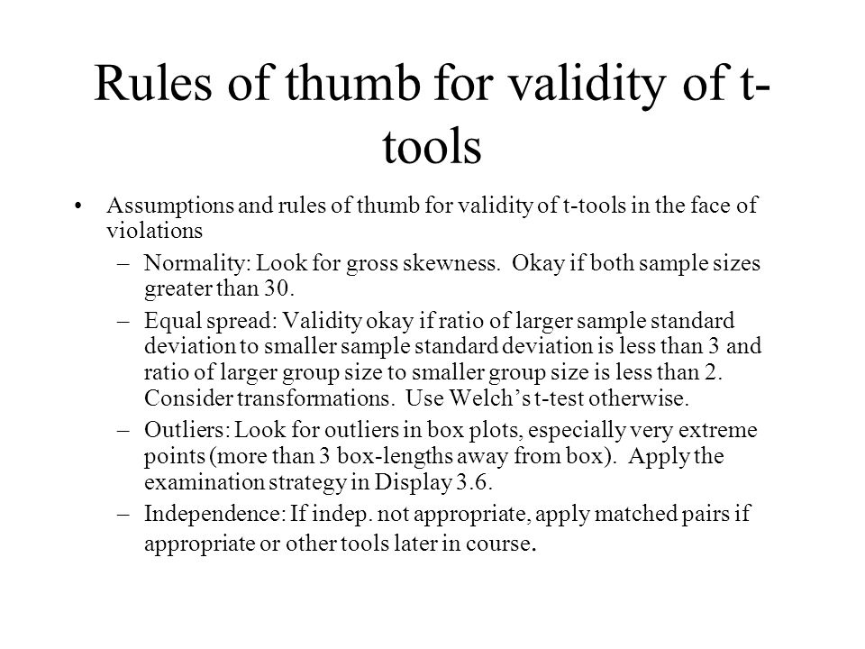 Rules of thumb for validity of t- tools Assumptions and rules of thumb for validity of t-tools in the face of violations –Normality: Look for gross skewness.