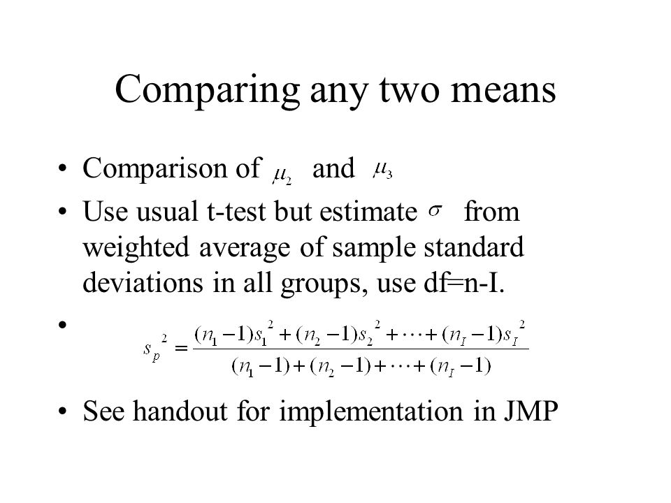 Comparing any two means Comparison of and Use usual t-test but estimate from weighted average of sample standard deviations in all groups, use df=n-I.