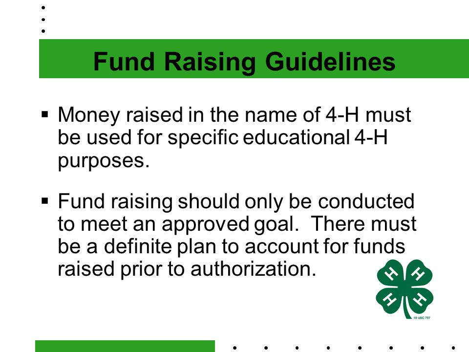 Fund Raising Guidelines  Money raised in the name of 4-H must be used for specific educational 4-H purposes.
