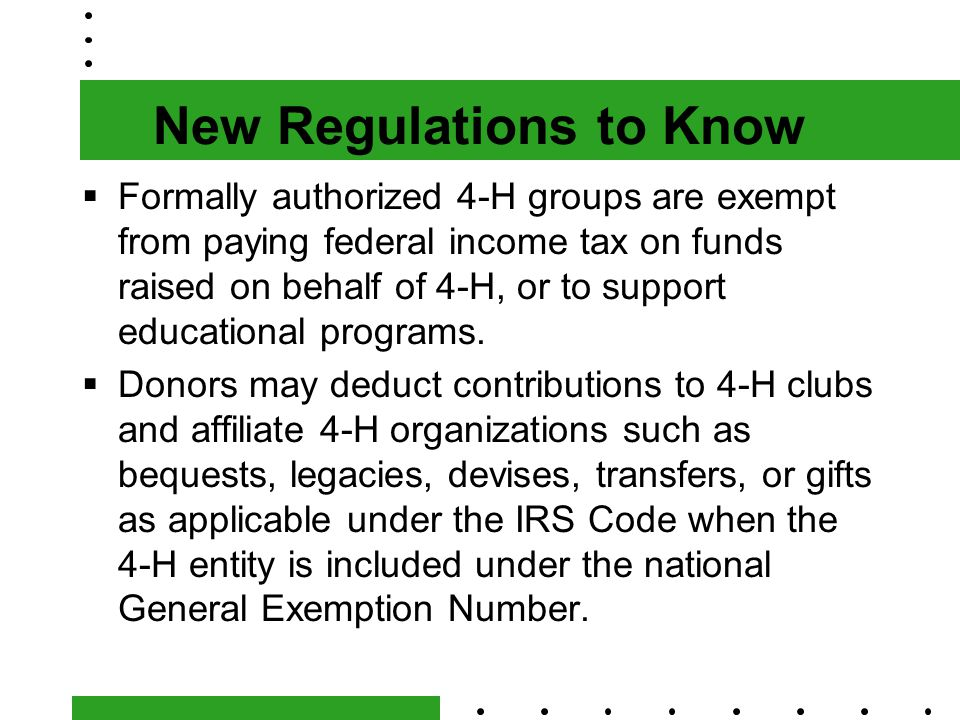 New Regulations to Know  Formally authorized 4-H groups are exempt from paying federal income tax on funds raised on behalf of 4-H, or to support educational programs.