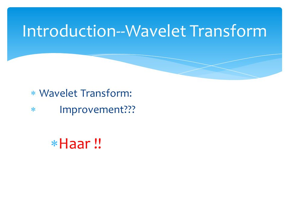  Wavelet Transform:  Improvement  Haar !! Introduction--Wavelet Transform