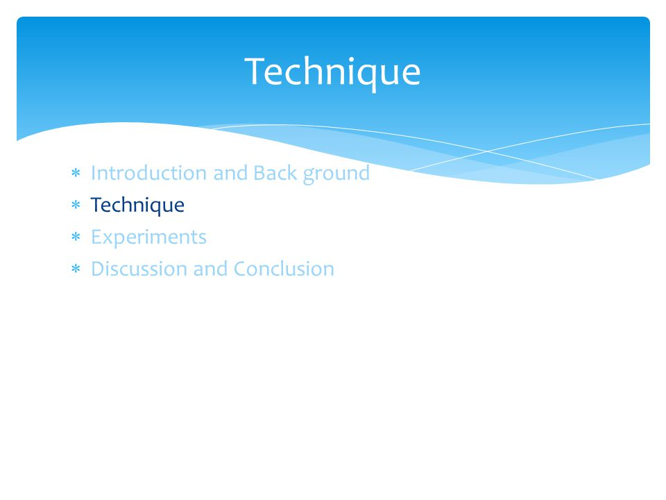  Introduction and Back ground  Technique  Experiments  Discussion and Conclusion Technique