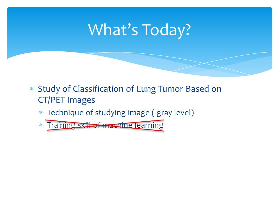  Study of Classification of Lung Tumor Based on CT/PET Images  Technique of studying image ( gray level)  Training skill of machine learning What's Today
