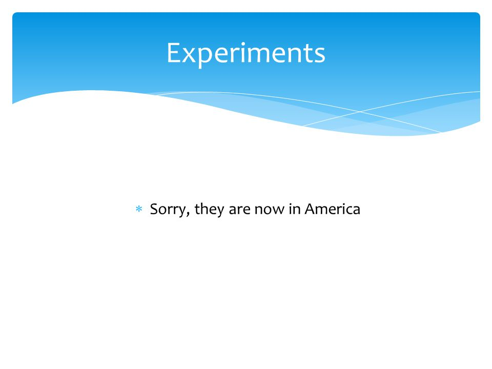  Sorry, they are now in America Experiments