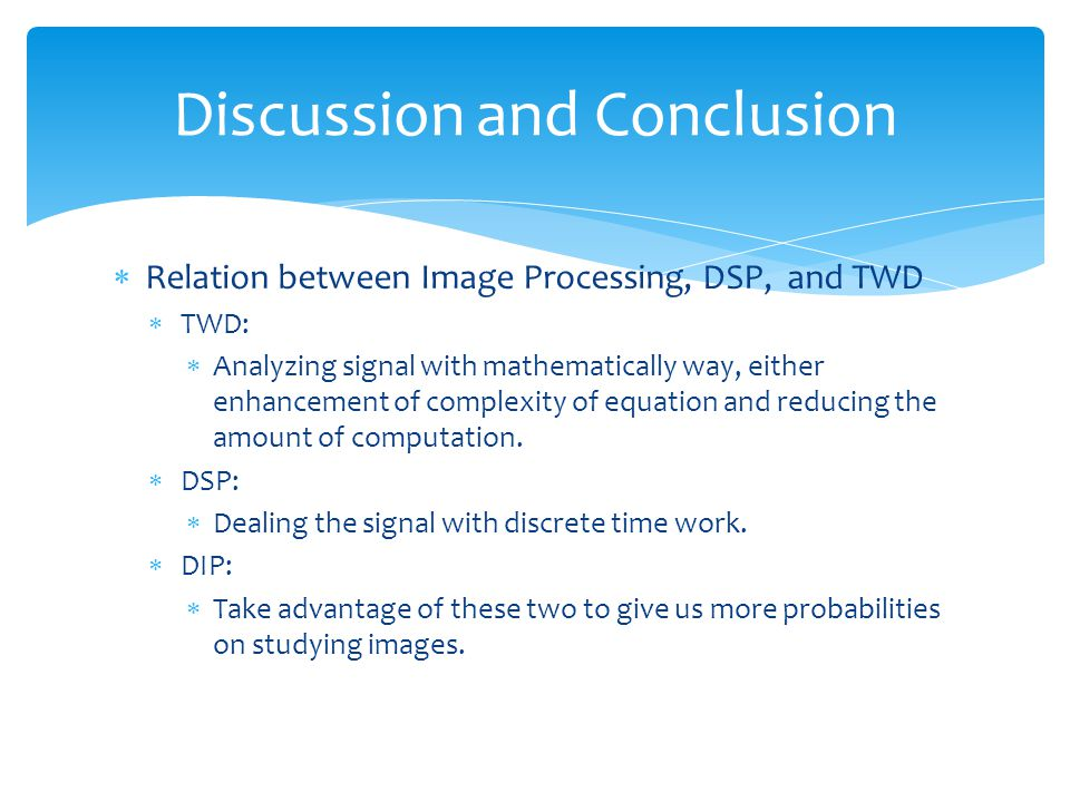  Relation between Image Processing, DSP, and TWD  TWD:  Analyzing signal with mathematically way, either enhancement of complexity of equation and reducing the amount of computation.