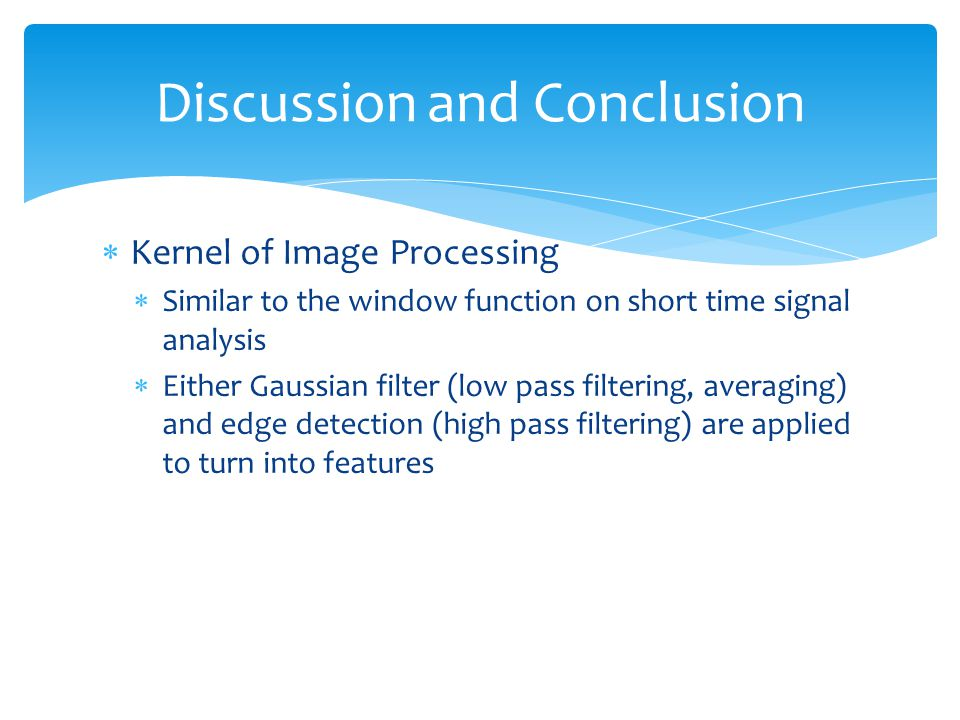  Kernel of Image Processing  Similar to the window function on short time signal analysis  Either Gaussian filter (low pass filtering, averaging) and edge detection (high pass filtering) are applied to turn into features Discussion and Conclusion