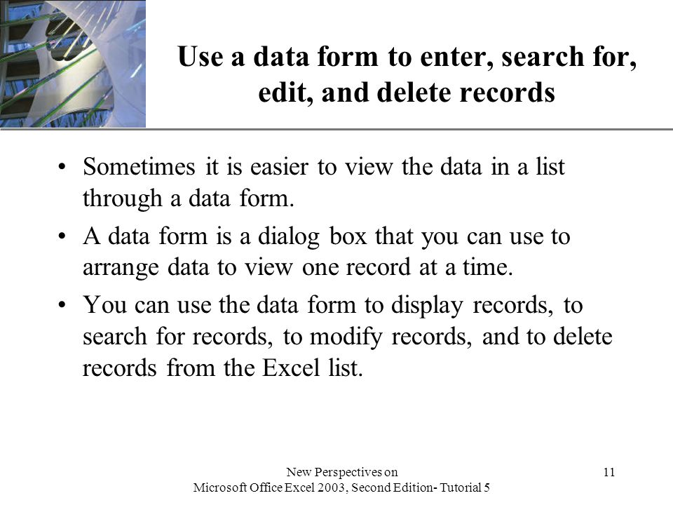 XP New Perspectives on Microsoft Office Excel 2003, Second Edition- Tutorial 5 11 Use a data form to enter, search for, edit, and delete records Sometimes it is easier to view the data in a list through a data form.