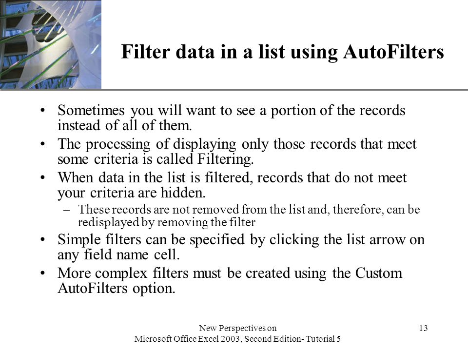 XP New Perspectives on Microsoft Office Excel 2003, Second Edition- Tutorial 5 13 Filter data in a list using AutoFilters Sometimes you will want to see a portion of the records instead of all of them.