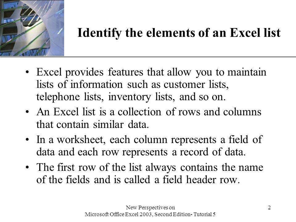 XP New Perspectives on Microsoft Office Excel 2003, Second Edition- Tutorial 5 2 Identify the elements of an Excel list Excel provides features that allow you to maintain lists of information such as customer lists, telephone lists, inventory lists, and so on.