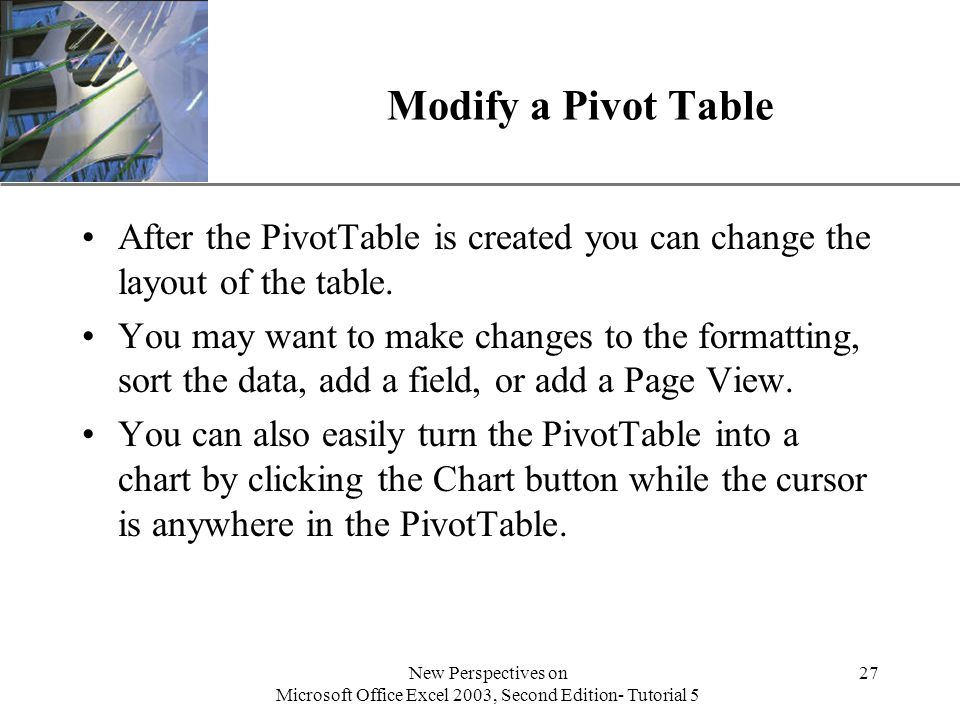 XP New Perspectives on Microsoft Office Excel 2003, Second Edition- Tutorial 5 27 Modify a Pivot Table After the PivotTable is created you can change the layout of the table.