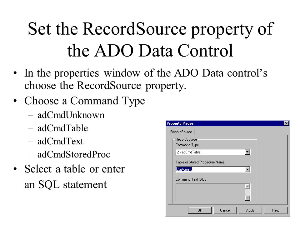 Set the RecordSource property of the ADO Data Control In the properties window of the ADO Data control's choose the RecordSource property.