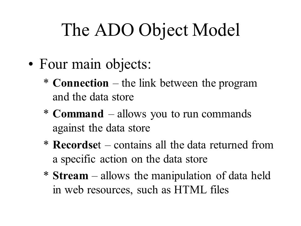 The ADO Object Model Four main objects: *Connection – the link between the program and the data store *Command – allows you to run commands against the data store *Recordset – contains all the data returned from a specific action on the data store *Stream – allows the manipulation of data held in web resources, such as HTML files