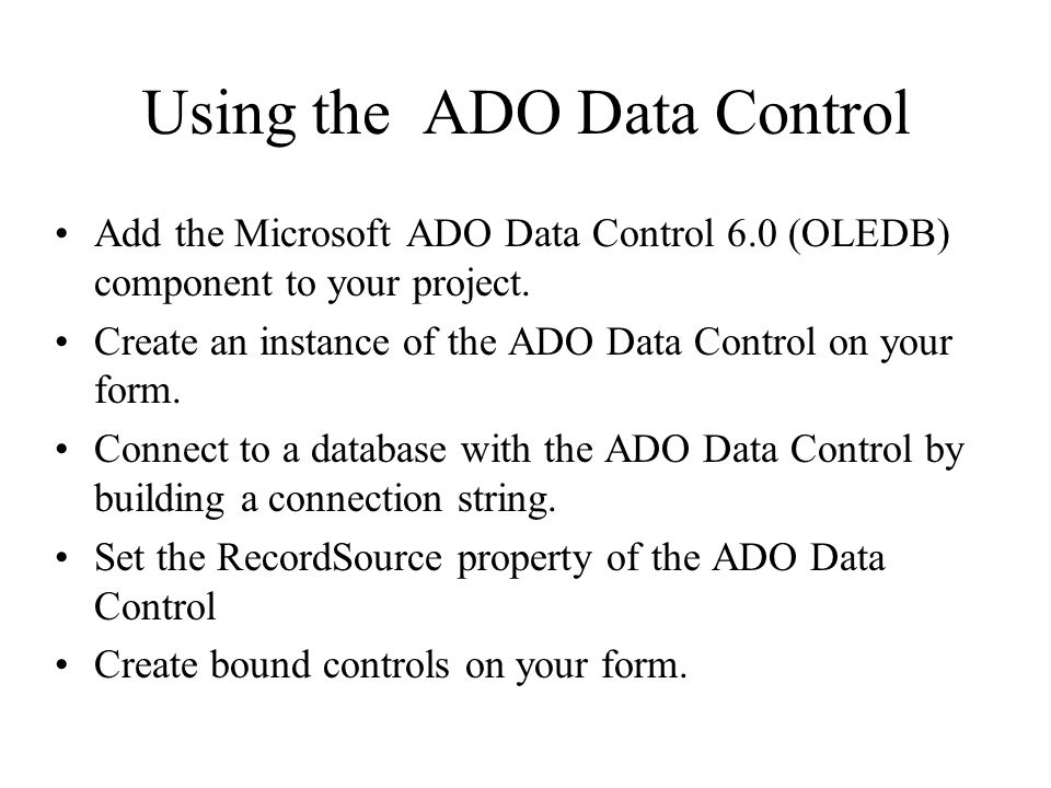 Using the ADO Data Control Add the Microsoft ADO Data Control 6.0 (OLEDB) component to your project.