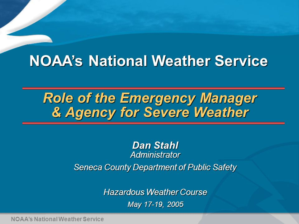 1 role of the emergency manager agency for severe weather dan stahl administrator seneca county department of public safety hazardous weather course may - Agency Manager