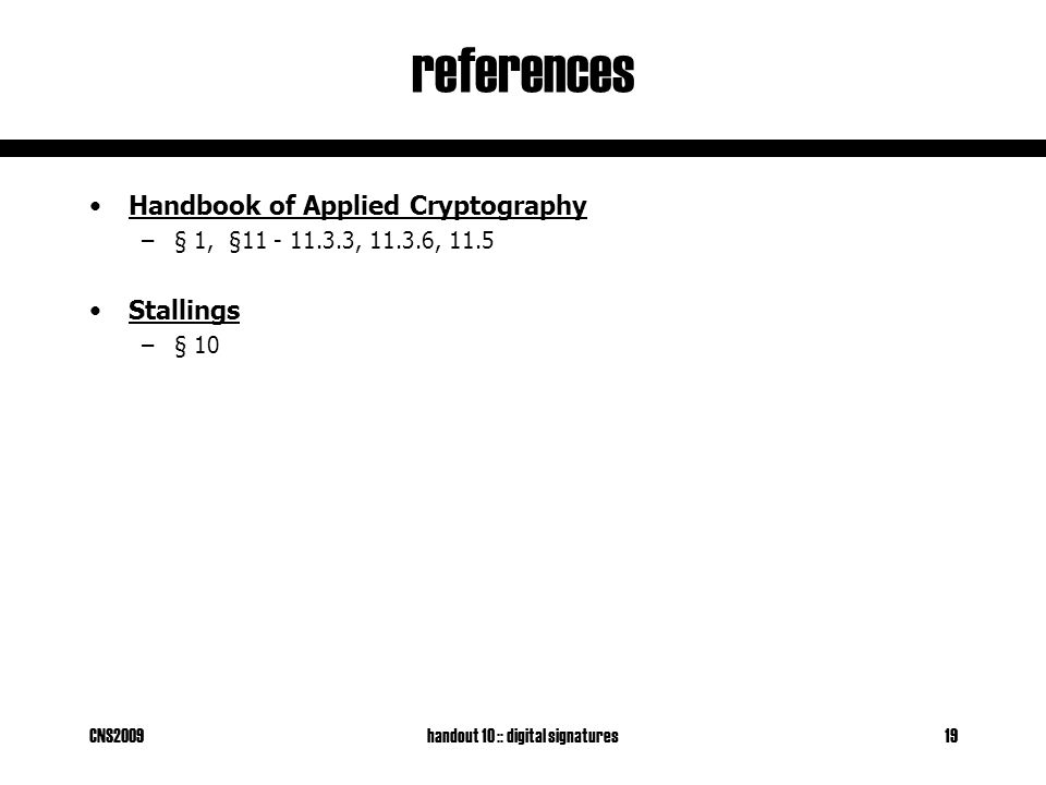 CNS2009handout 10 :: digital signatures19 references Handbook of Applied Cryptography –§ 1, § , , 11.5 Stallings –§ 10