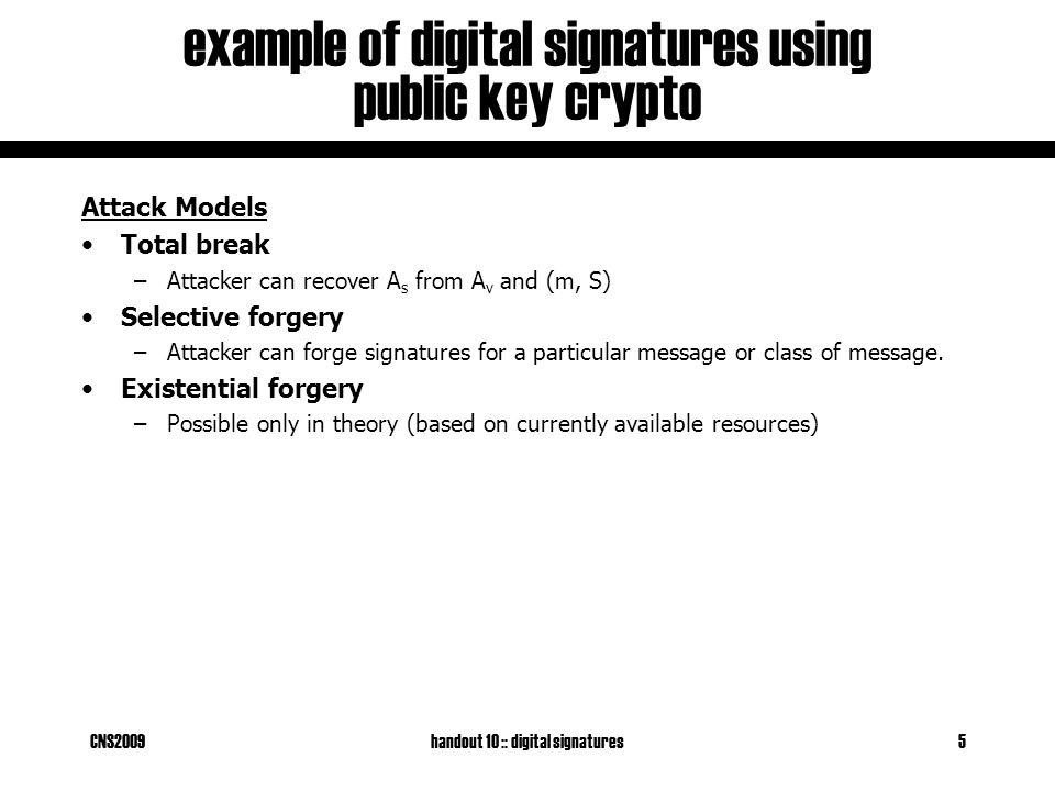 CNS2009handout 10 :: digital signatures5 example of digital signatures using public key crypto Attack Models Total break –Attacker can recover A s from A v and (m, S) Selective forgery –Attacker can forge signatures for a particular message or class of message.