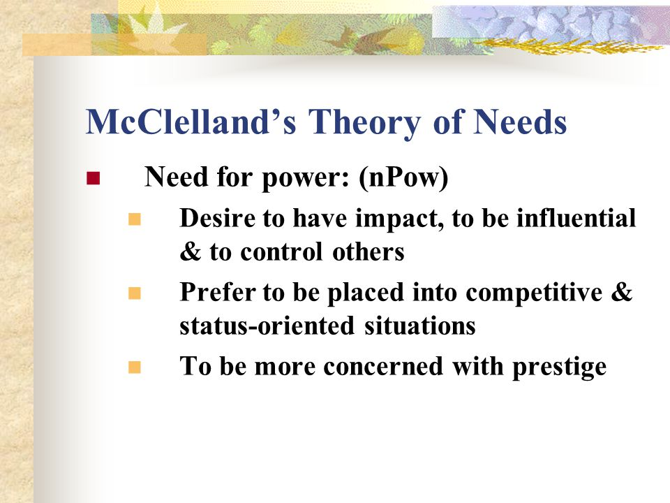McClelland's Theory of Needs Need for power: (nPow) Desire to have impact, to be influential & to control others Prefer to be placed into competitive