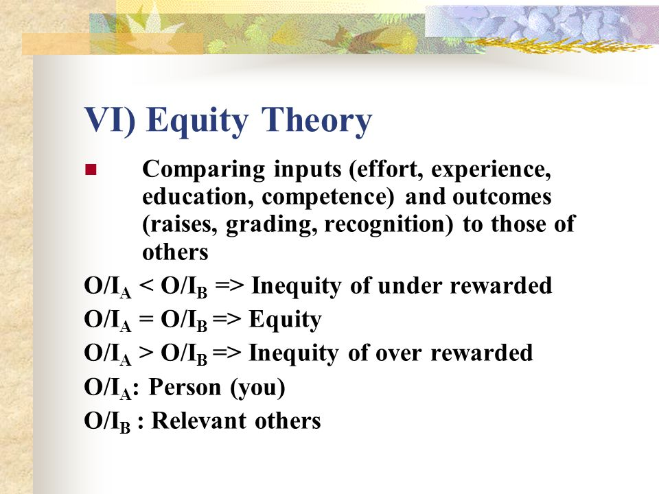 VI) Equity Theory Comparing inputs (effort, experience, education, competence) and outcomes (raises, grading, recognition) to those of others O/I A In