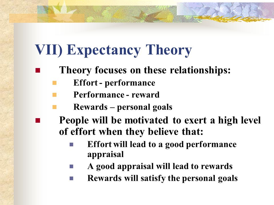 VII) Expectancy Theory Theory focuses on these relationships: Effort - performance Performance - reward Rewards – personal goals People will be motiva