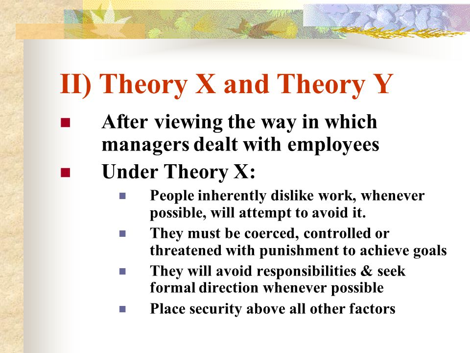 II) Theory X and Theory Y After viewing the way in which managers dealt with employees Under Theory X: People inherently dislike work, whenever possib