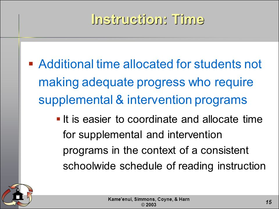 Kame enui, Simmons, Coyne, & Harn © Instruction: Time  Additional time allocated for students not making adequate progress who require supplemental & intervention programs  It is easier to coordinate and allocate time for supplemental and intervention programs in the context of a consistent schoolwide schedule of reading instruction