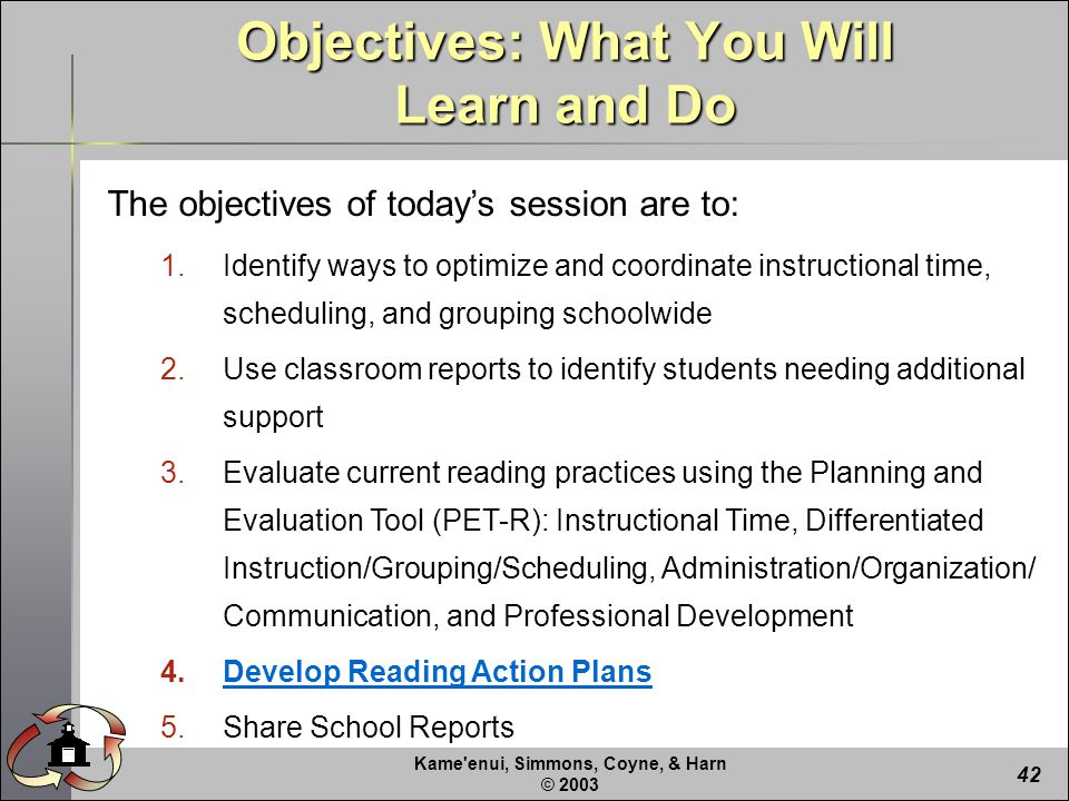 Kame enui, Simmons, Coyne, & Harn © The objectives of today's session are to: 1.Identify ways to optimize and coordinate instructional time, scheduling, and grouping schoolwide 2.Use classroom reports to identify students needing additional support 3.Evaluate current reading practices using the Planning and Evaluation Tool (PET-R): Instructional Time, Differentiated Instruction/Grouping/Scheduling, Administration/Organization/ Communication, and Professional Development 4.Develop Reading Action Plans 5.Share School Reports Objectives: What You Will Learn and Do