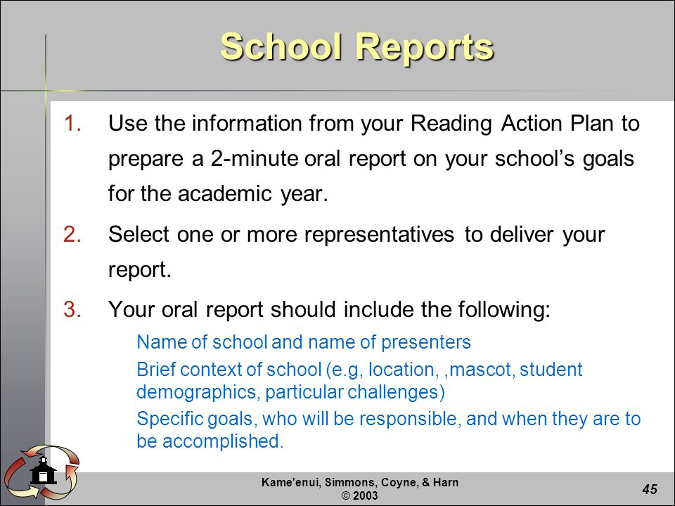 Kame enui, Simmons, Coyne, & Harn © School Reports 1.Use the information from your Reading Action Plan to prepare a 2-minute oral report on your school's goals for the academic year.