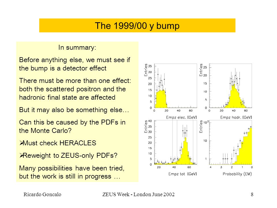 Ricardo GoncaloZEUS Week - London June The 1999/00 y bump In summary: Before anything else, we must see if the bump is a detector effect There must be more than one effect: both the scattered positron and the hadronic final state are affected But it may also be something else… Can this be caused by the PDFs in the Monte Carlo.