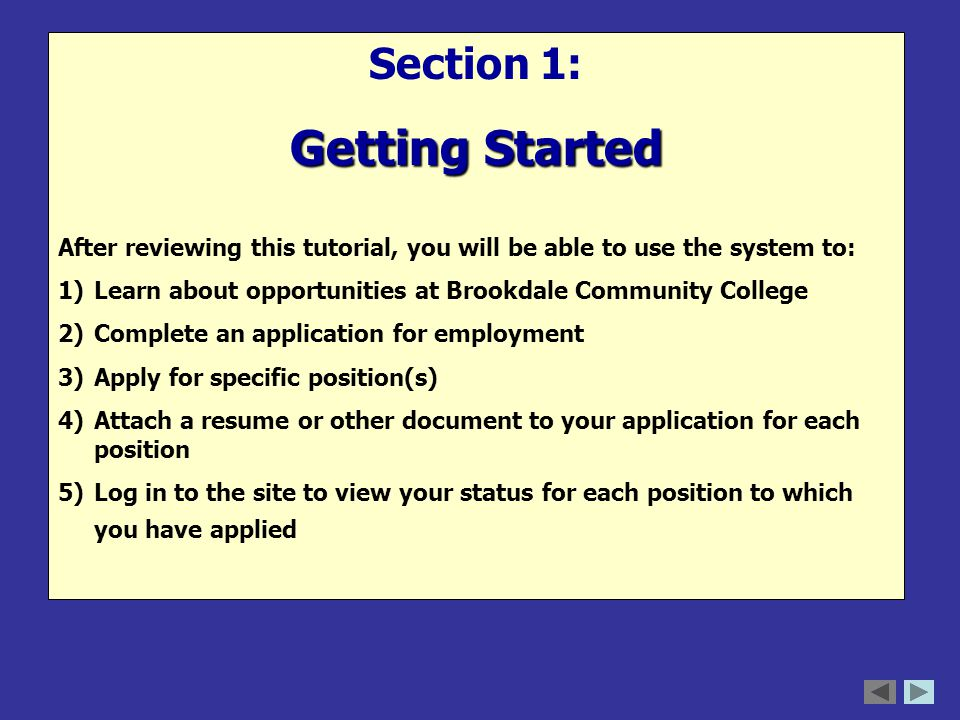 Section 1: Getting Started After reviewing this tutorial, you will be able to use the system to: 1)Learn about opportunities at Brookdale Community College 2)Complete an application for employment 3)Apply for specific position(s) 4)Attach a resume or other document to your application for each position 5)Log in to the site to view your status for each position to which you have applied