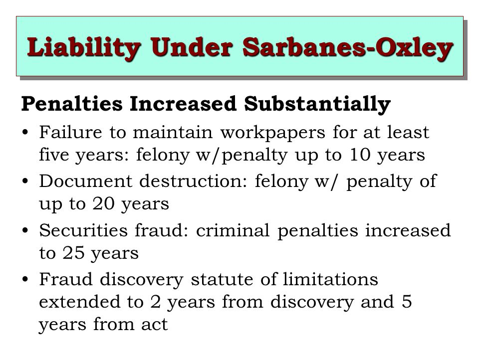 Liability Under Sarbanes-Oxley Penalties Increased Substantially Failure to maintain workpapers for at least five years: felony w/penalty up to 10 years Document destruction: felony w/ penalty of up to 20 years Securities fraud: criminal penalties increased to 25 years Fraud discovery statute of limitations extended to 2 years from discovery and 5 years from act