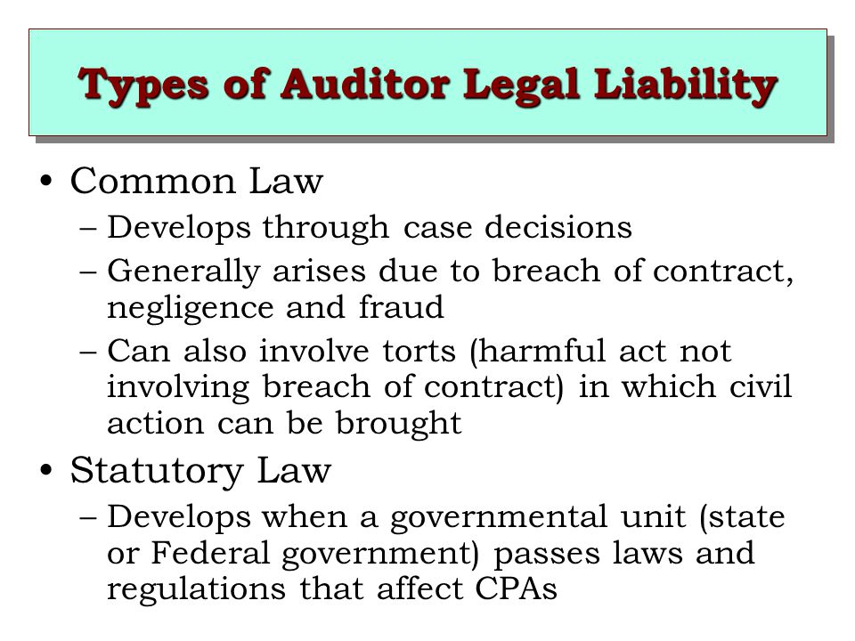 Types of Auditor Legal Liability Common Law –Develops through case decisions –Generally arises due to breach of contract, negligence and fraud –Can also involve torts (harmful act not involving breach of contract) in which civil action can be brought Statutory Law –Develops when a governmental unit (state or Federal government) passes laws and regulations that affect CPAs