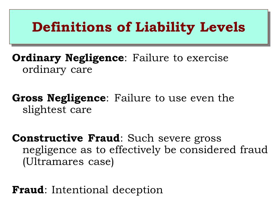 Definitions of Liability Levels Ordinary Negligence : Failure to exercise ordinary care Gross Negligence : Failure to use even the slightest care Constructive Fraud : Such severe gross negligence as to effectively be considered fraud (Ultramares case) Fraud : Intentional deception