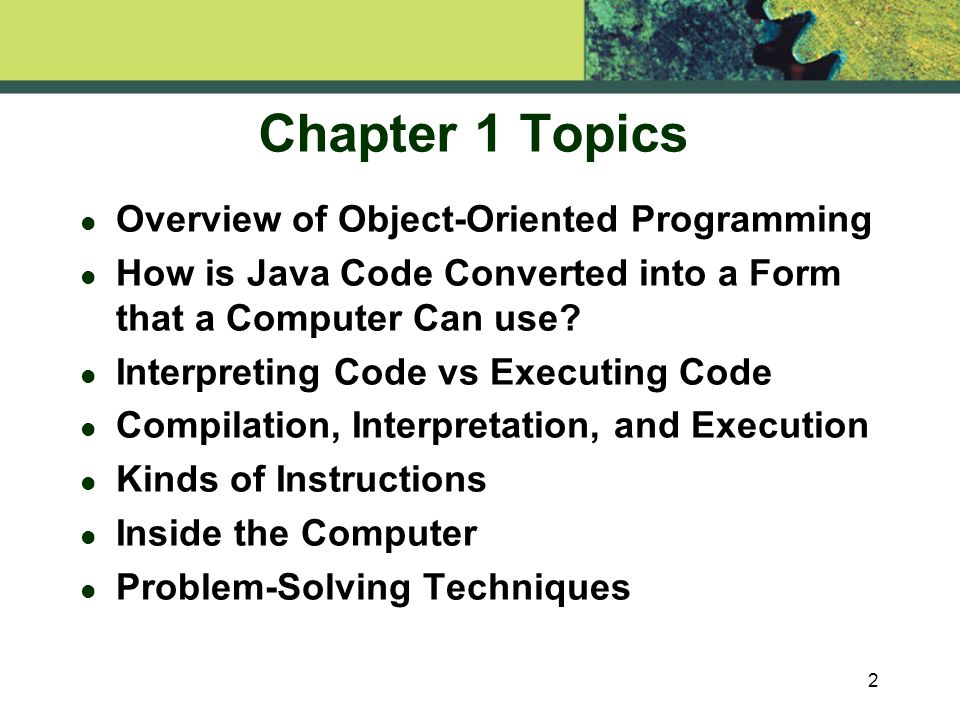 2 Chapter 1 Topics l Overview of Object-Oriented Programming l How is Java Code Converted into a Form that a Computer Can use.